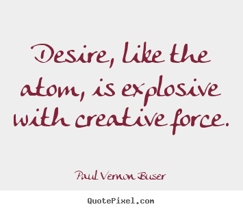 Quotes about inspirational - Desire, like the atom, is explosive with creative..