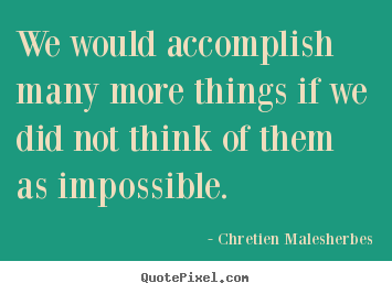 Make custom poster sayings about inspirational - We would accomplish many more things if we did not think of them as impossible.
