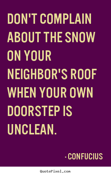 Confucius picture quotes - Don't complain about the snow on your neighbor's roof.. - Inspirational quotes