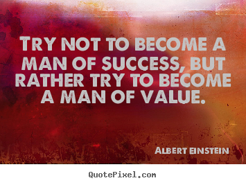 Inspirational quotes - Try not to become a man of success, but rather try..