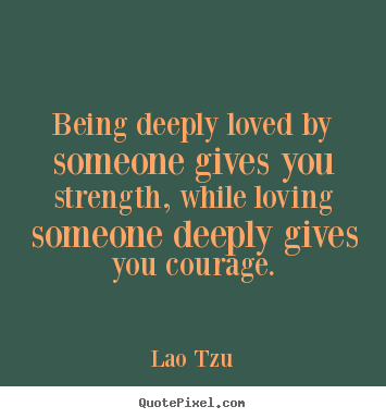 Quotes about inspirational - Being deeply loved by someone gives you strength, while..