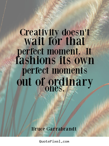 Quotes about inspirational - Creativity doesn't wait for that perfect moment. it fashions..