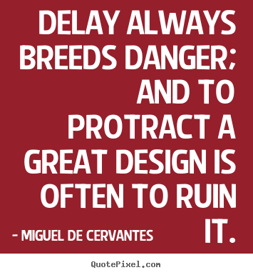 Delay always breeds danger; and to protract a great design is often to.. Miguel De Cervantes top inspirational quotes