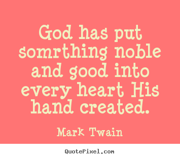 Inspirational quotes - God has put somrthing noble and good into every heart his hand..