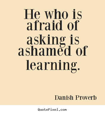 Quotes about inspirational - He who is afraid of asking is ashamed of learning.