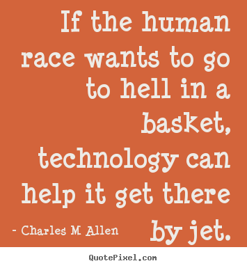 Design your own picture quotes about inspirational - If the human race wants to go to hell in a basket, technology..