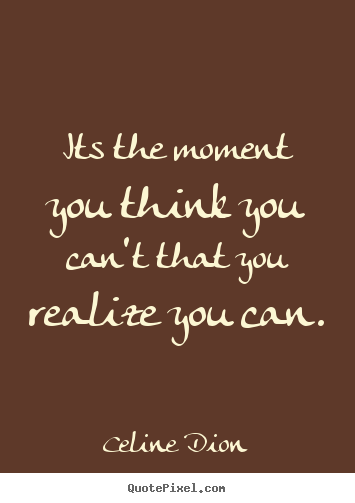 Celine Dion image quote - Its the moment you think you can't that you realize.. - Inspirational quotes
