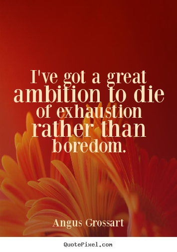 Inspirational quotes - I've got a great ambition to die of exhaustion rather than..