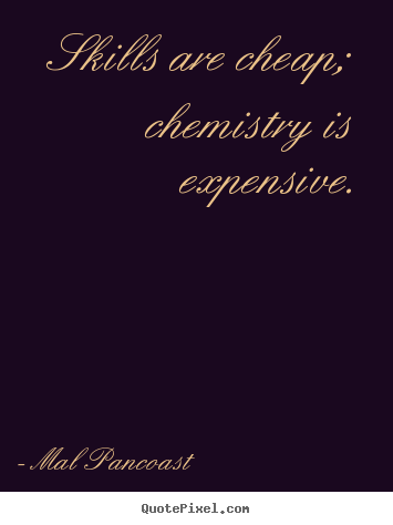 Inspirational quote - Skills are cheap; chemistry is expensive.