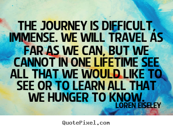 Inspirational quotes - The journey is difficult, immense. we will travel as..
