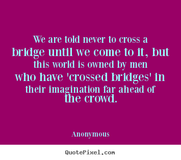 Create graphic photo quote about inspirational - We are told never to cross a bridge until we come to it,..