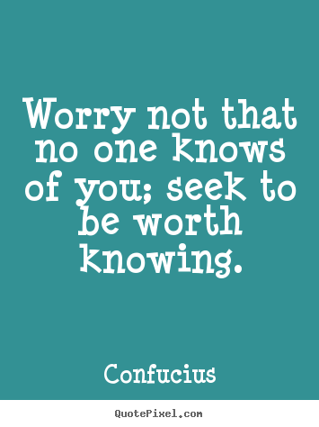 Make personalized picture quotes about inspirational - Worry not that no one knows of you; seek to be worth knowing.