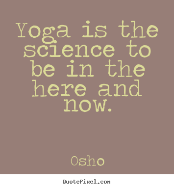 Diy picture quote about inspirational - Yoga is the science to be in the here and now.