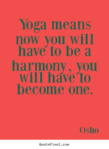 Quotes about inspirational - Yoga means now you will have to be a harmony,..