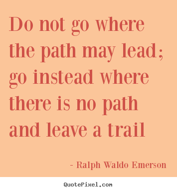 Customize pictures sayings about inspirational - Do not go where the path may lead; go instead where..