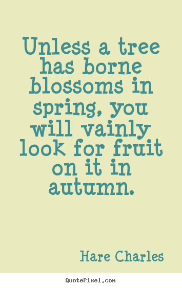Diy poster quote about inspirational - Unless a tree has borne blossoms in spring,..