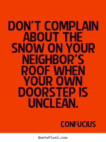Don't complain about the snow on your neighbor's roof when.. Confucius top inspirational quotes