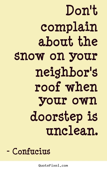 Don't complain about the snow on your neighbor's roof when your own.. Confucius top inspirational quote