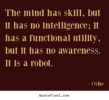 Quotes about inspirational - The mind has skill, but it has no intelligence; it has a functional..