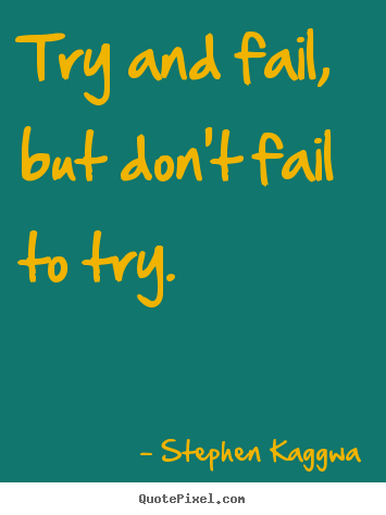 Quote about inspirational - Try and fail, but don't fail to try.