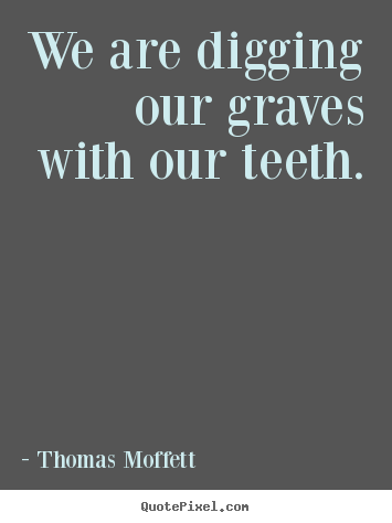Diy picture quote about inspirational - We are digging our graves with our teeth.