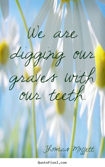 Quotes about inspirational - We are digging our graves with our teeth.