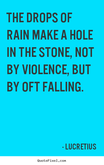 The drops of rain make a hole in the stone,.. Lucretius famous inspirational quotes