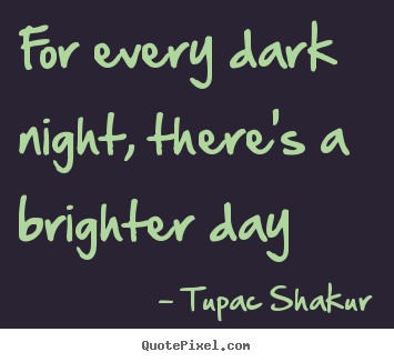 Tupac Shakur poster quotes - For every dark night, there's a brighter day - Inspirational quotes