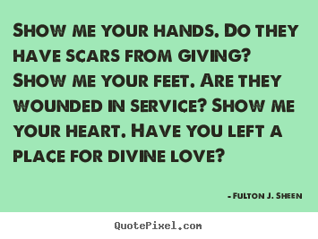 Show me your hands. do they have scars from giving? show.. Fulton J. Sheen  inspirational quotes