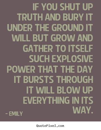 If you shut up truth and bury it under the ground it will.. Emily good inspirational quotes