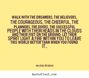 Wilfred Peterson picture quotes - Walk with the dreamers, the believers, the.. - Inspirational quote