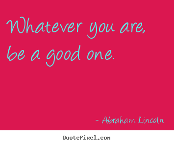 Design picture quotes about life - Whatever you are, be a good one.