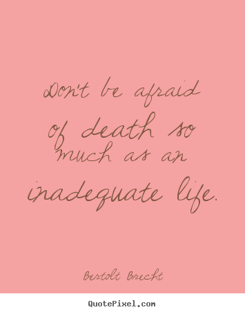 Don't be afraid of death so much as an inadequate life. Bertolt Brecht  life quotes