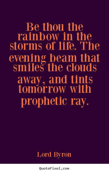 Lord Byron photo quote - Be thou the rainbow in the storms of life. the evening beam that.. - Life quote