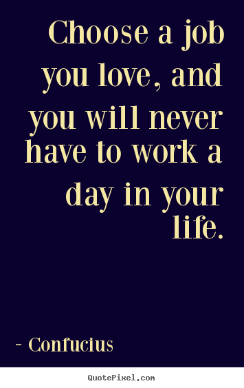 Life quote - Choose a job you love, and you will never have to work a day..