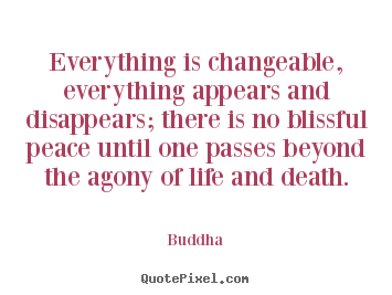 Life quotes - Everything is changeable, everything appears and disappears; there is..