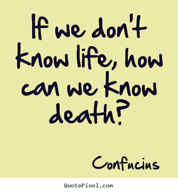 Design custom picture quotes about life - If we don't know life, how can we know death?