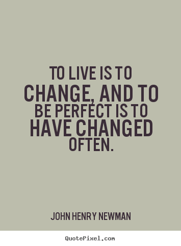 Quotes about life - To live is to change, and to be perfect is to have changed..