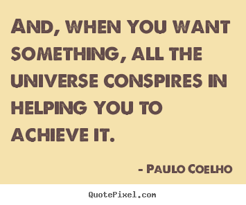 Paulo Coelho picture sayings - And, when you want something, all the universe conspires.. - Life sayings