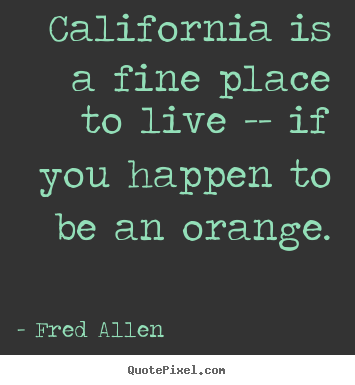 Fred Allen picture sayings - California is a fine place to live -- if you happen.. - Life quotes