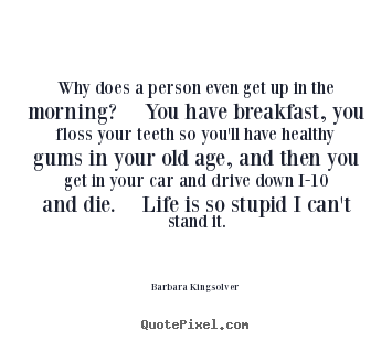 Barbara Kingsolver picture quotes - Why does a person even get up in the morning?  you.. - Life quotes