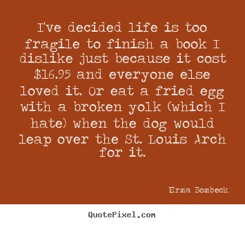 Life sayings - I've decided life is too fragile to finish..