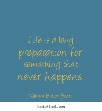 Quotes about life - Life is a long preparation for something that never happens.