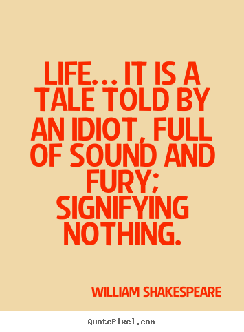 Life quotes - Life… it is a tale told by an idiot, full of sound and fury;..