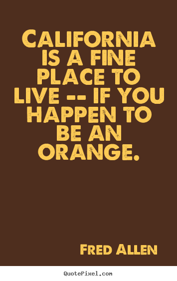 Quote about life - California is a fine place to live -- if you happen to..