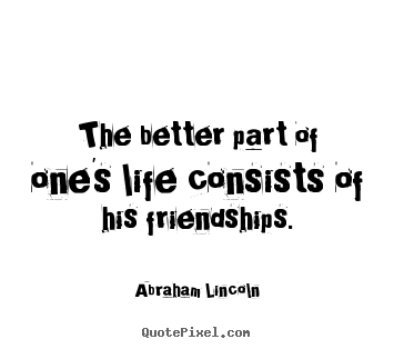 Life quote - The better part of one's life consists of his friendships.