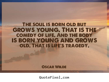 The soul is born old but grows young. that is the comedy of life... Oscar Wilde good life sayings