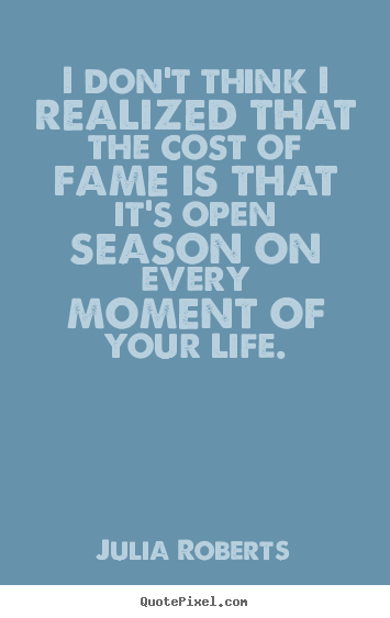 Life quotes - I don't think i realized that the cost of fame is that it's open season..