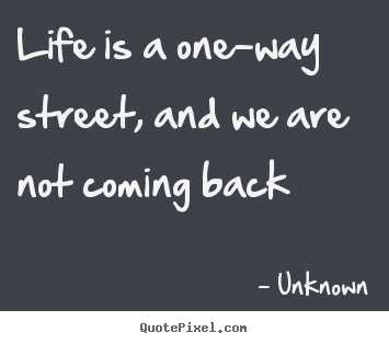 Unknown picture quote - Life is a one-way street, and we are not coming back - Life quotes