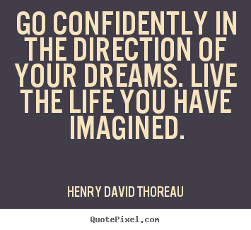 Life quote - Go confidently in the direction of your dreams...